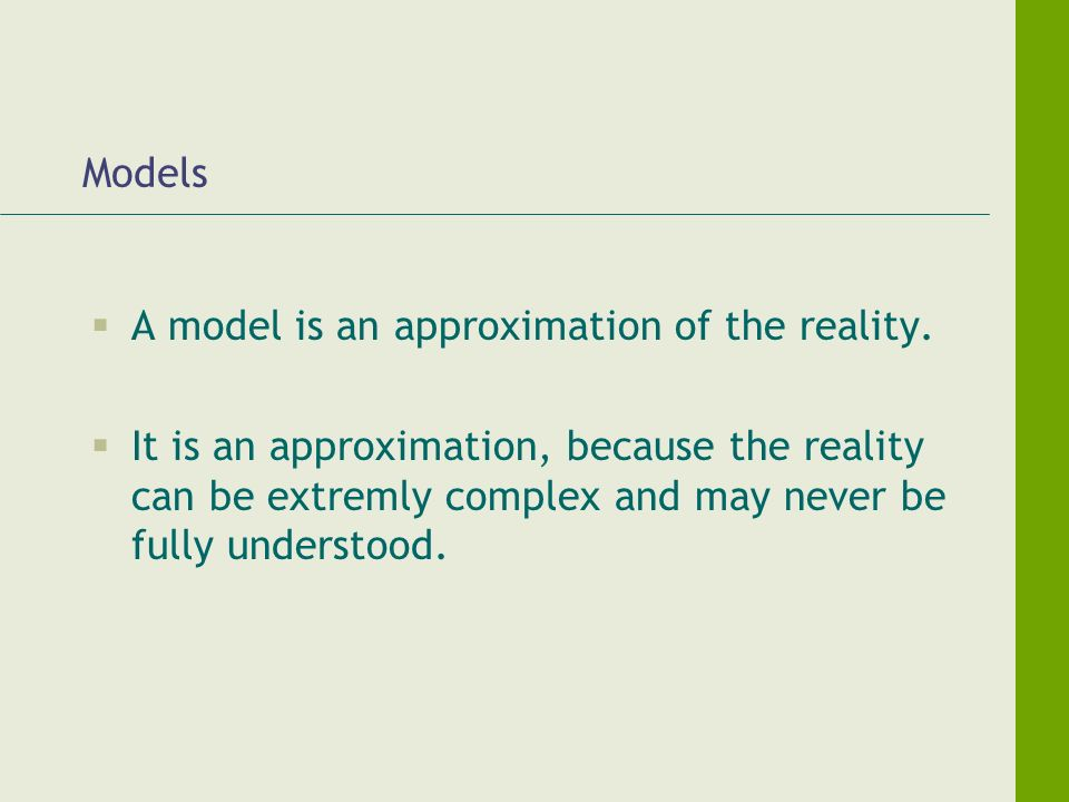 Models A model is an approximation of the reality. It is an approximation, because the reality can be extremly complex and may never be fully understo