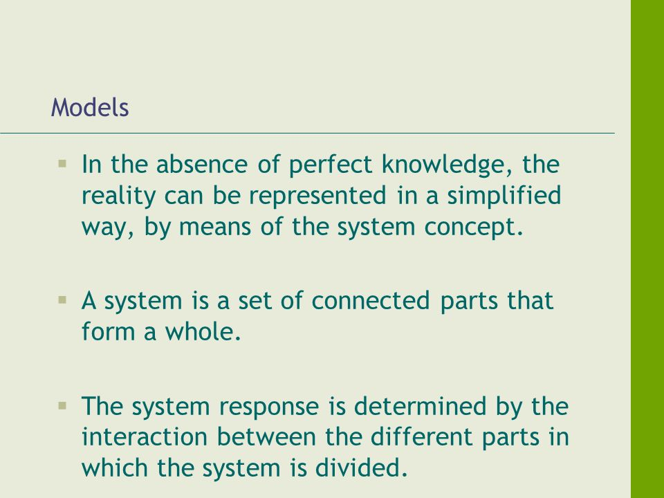 Models In the absence of perfect knowledge, the reality can be represented in a simplified way, by means of the system concept. A system is a set of c