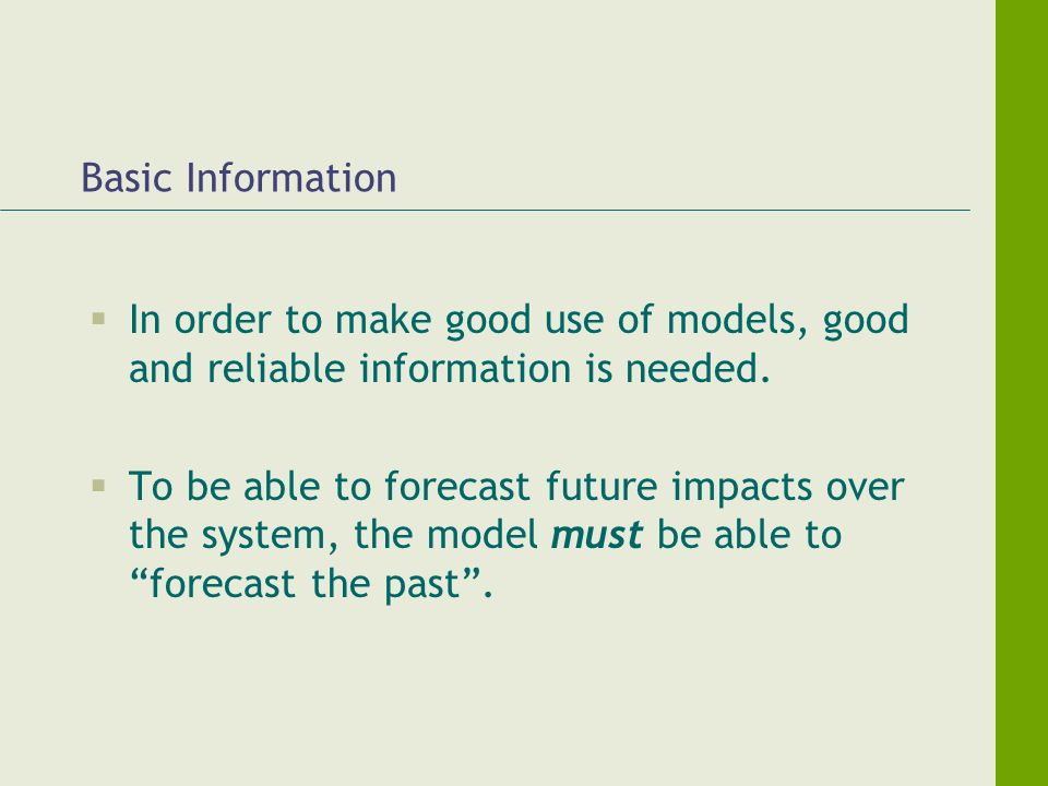 Basic Information In order to make good use of models, good and reliable information is needed. To be able to forecast future impacts over the system,