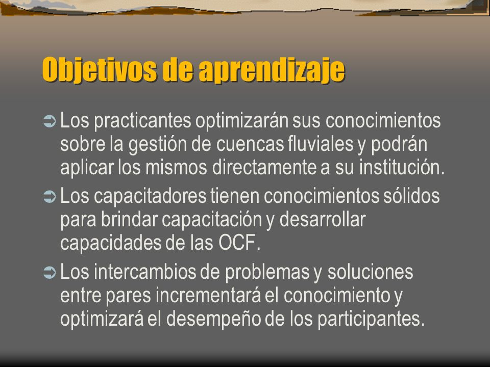Objetivos de aprendizaje Los practicantes optimizarán sus conocimientos sobre la gestión de cuencas fluviales y podrán aplicar los mismos directamente a su institución.