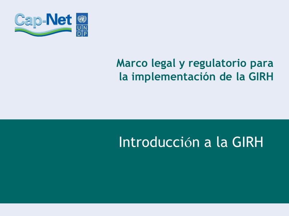 Marco legal y regulatorio para la implementación de la GIRH Introducci ó n a la GIRH