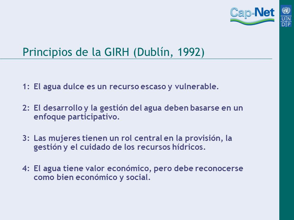 Principios de la GIRH (Dublín, 1992) 1: El agua dulce es un recurso escaso y vulnerable. 2: El desarrollo y la gestión del agua deben basarse en un en