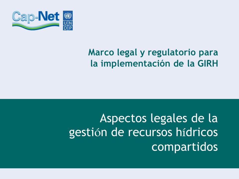 Marco legal y regulatorio para la implementación de la GIRH Aspectos legales de la gesti ó n de recursos h í dricos compartidos