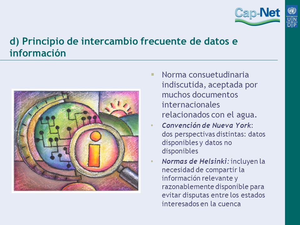 d) Principio de intercambio frecuente de datos e información Norma consuetudinaria indiscutida, aceptada por muchos documentos internacionales relacio