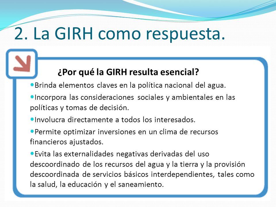 ¿Por qué la GIRH resulta esencial? Brinda elementos claves en la política nacional del agua. Incorpora las consideraciones sociales y ambientales en l