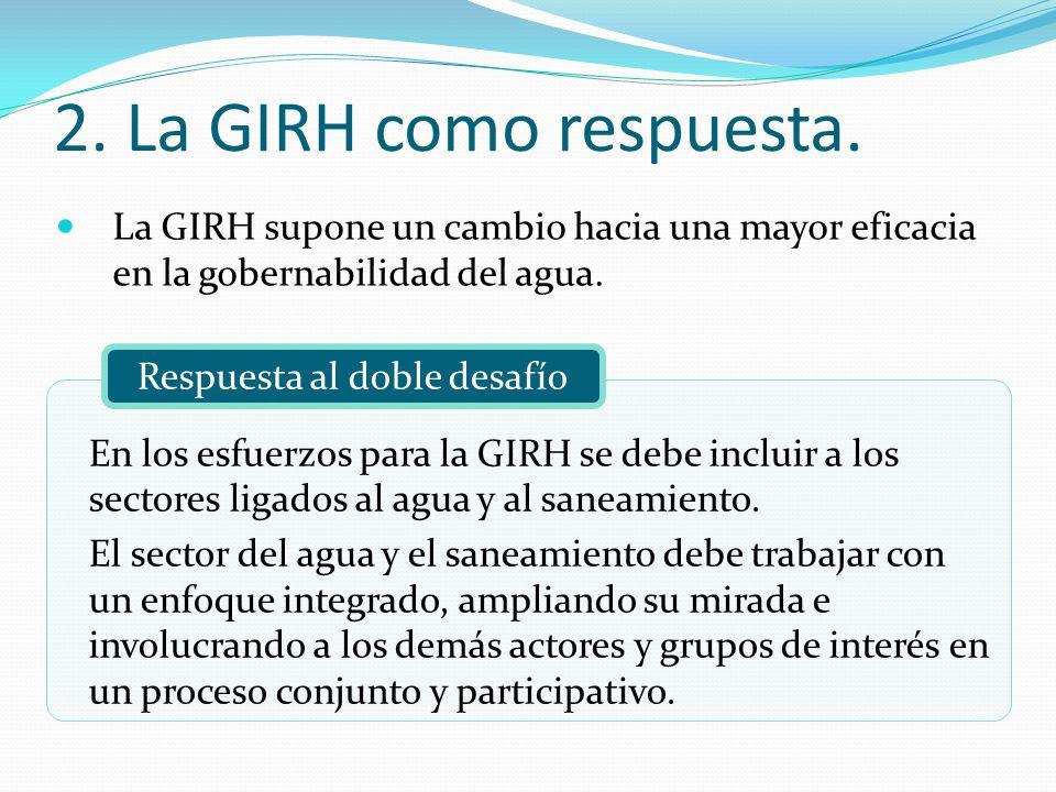 La GIRH supone un cambio hacia una mayor eficacia en la gobernabilidad del agua. 2. La GIRH como respuesta. Respuesta al doble desafío En los esfuerzo
