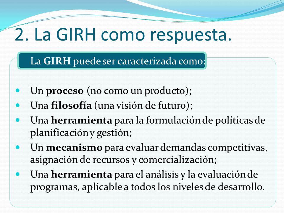 La GIRH puede ser caracterizada como: Un proceso (no como un producto); Una filosofía (una visión de futuro); Una herramienta para la formulación de p