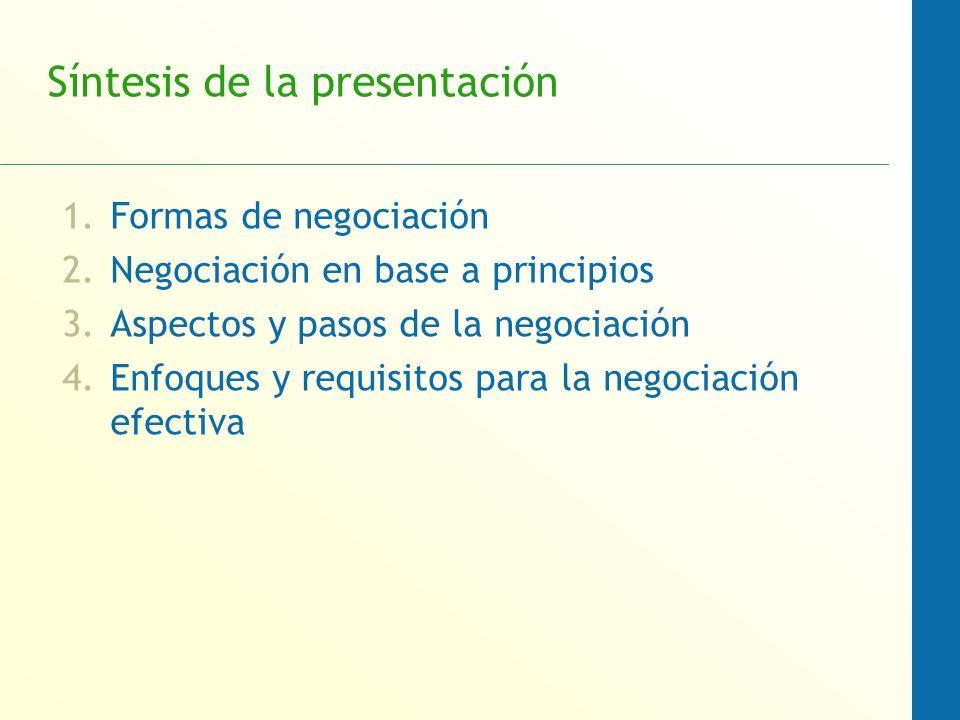 Síntesis de la presentación 1.Formas de negociación 2.Negociación en base a principios 3.Aspectos y pasos de la negociación 4.Enfoques y requisitos pa