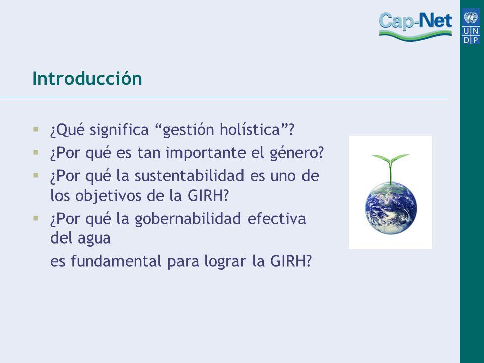 Introducción ¿Qué significa gestión holística? ¿Por qué es tan importante el género? ¿Por qué la sustentabilidad es uno de los objetivos de la GIRH? ¿