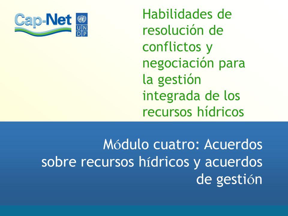Habilidades de resolución de conflictos y negociación para la gestión integrada de los recursos hídricos M ó dulo cuatro: Acuerdos sobre recursos h í dricos y acuerdos de gesti ó n