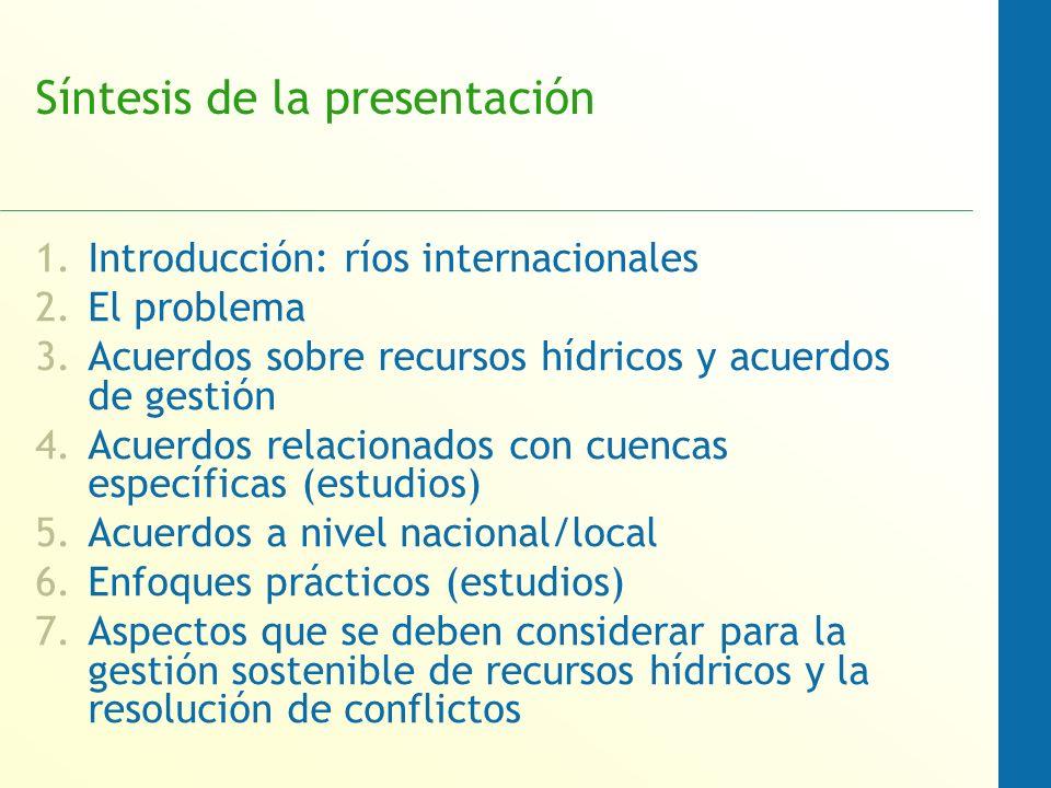 Síntesis de la presentación 1.Introducción: ríos internacionales 2.El problema 3.Acuerdos sobre recursos hídricos y acuerdos de gestión 4.Acuerdos relacionados con cuencas específicas (estudios) 5.Acuerdos a nivel nacional/local 6.Enfoques prácticos (estudios) 7.Aspectos que se deben considerar para la gestión sostenible de recursos hídricos y la resolución de conflictos