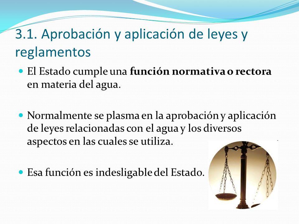 3.1. Aprobación y aplicación de leyes y reglamentos El Estado cumple una función normativa o rectora en materia del agua. Normalmente se plasma en la