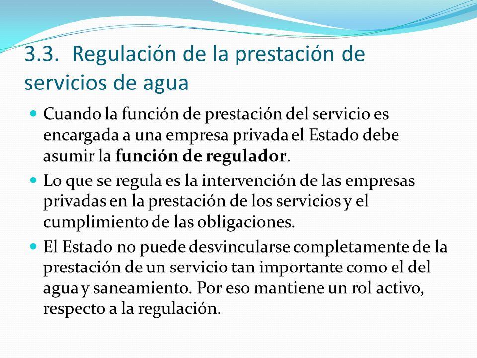 3.3.Regulación de la prestación de servicios de agua Cuando la función de prestación del servicio es encargada a una empresa privada el Estado debe asumir la función de regulador.