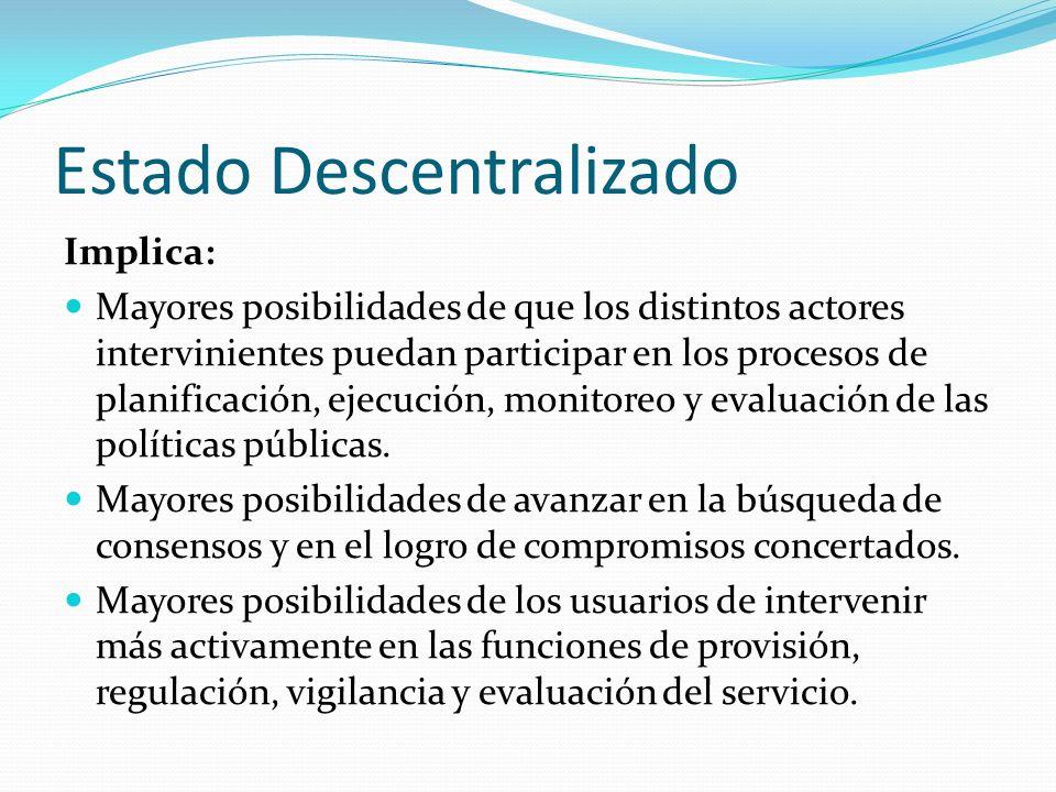 Estado Descentralizado Implica: Mayores posibilidades de que los distintos actores intervinientes puedan participar en los procesos de planificación, ejecución, monitoreo y evaluación de las políticas públicas.