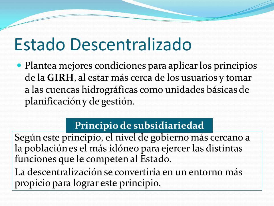 Estado Descentralizado Plantea mejores condiciones para aplicar los principios de la GIRH, al estar más cerca de los usuarios y tomar a las cuencas hidrográficas como unidades básicas de planificación y de gestión.