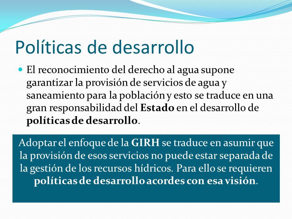 Políticas de desarrollo El reconocimiento del derecho al agua supone garantizar la provisión de servicios de agua y saneamiento para la población y es