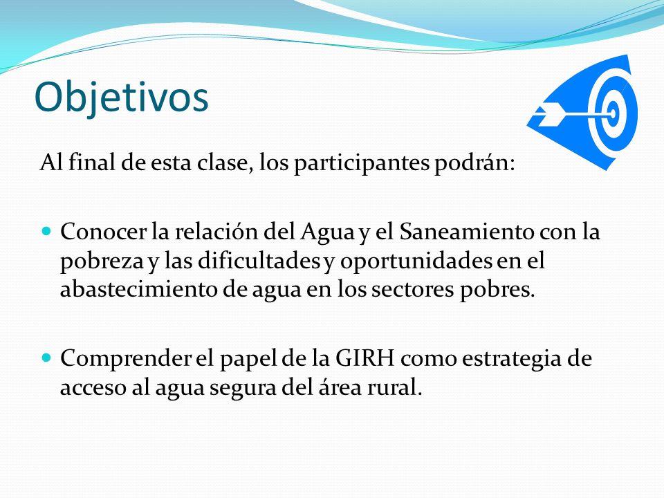 Objetivos Al final de esta clase, los participantes podrán: Conocer la relación del Agua y el Saneamiento con la pobreza y las dificultades y oportuni
