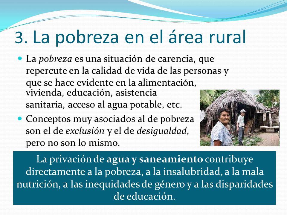 3. La pobreza en el área rural La pobreza es una situación de carencia, que repercute en la calidad de vida de las personas y que se hace evidente en