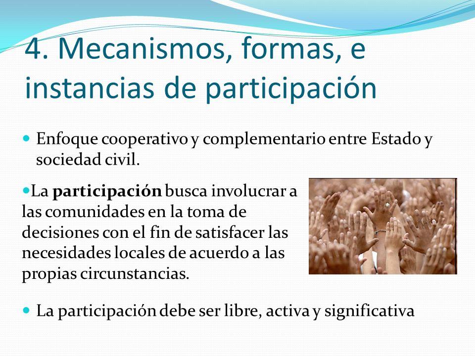 4. Mecanismos, formas, e instancias de participación Enfoque cooperativo y complementario entre Estado y sociedad civil. La participación busca involu