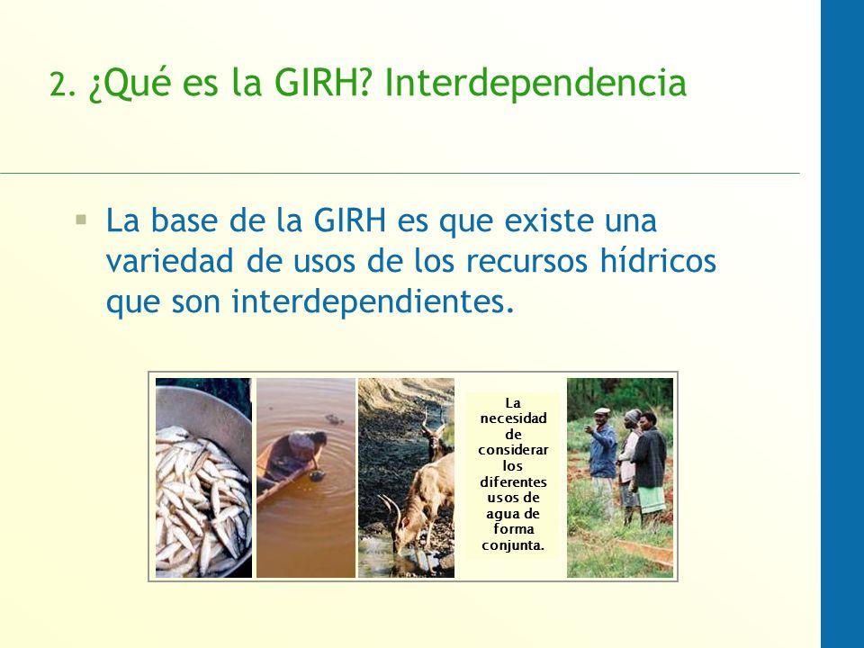 2. ¿Qué es la GIRH? Interdependencia La base de la GIRH es que existe una variedad de usos de los recursos hídricos que son interdependientes. La nece