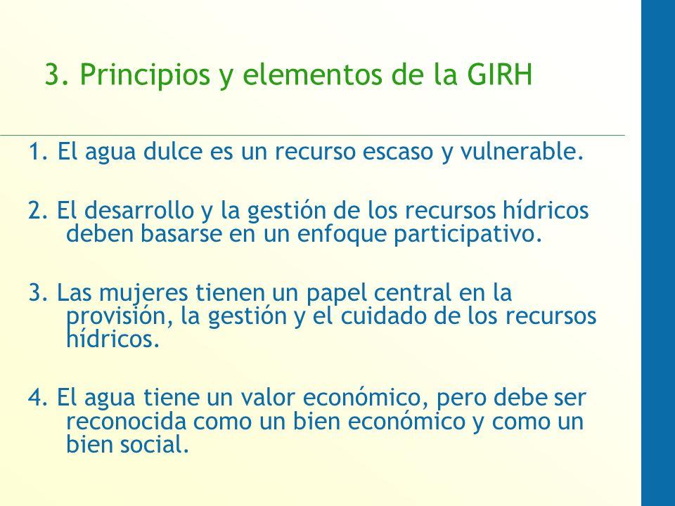 3. Principios y elementos de la GIRH 1. El agua dulce es un recurso escaso y vulnerable. 2. El desarrollo y la gestión de los recursos hídricos deben