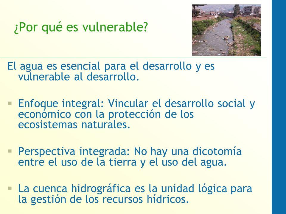 ¿Por qué es vulnerable? El agua es esencial para el desarrollo y es vulnerable al desarrollo. Enfoque integral: Vincular el desarrollo social y económ