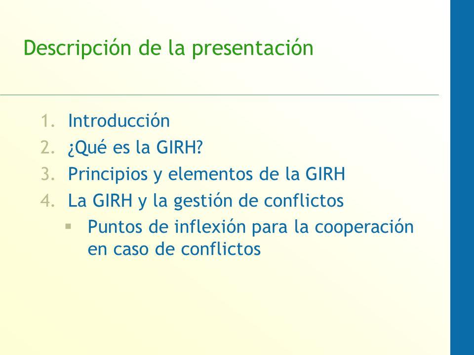 Descripción de la presentación 1.Introducción 2.¿Qué es la GIRH? 3.Principios y elementos de la GIRH 4.La GIRH y la gestión de conflictos Puntos de in