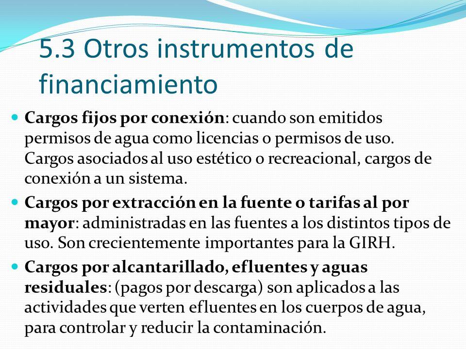 5.3 Otros instrumentos de financiamiento Cargos fijos por conexión: cuando son emitidos permisos de agua como licencias o permisos de uso.