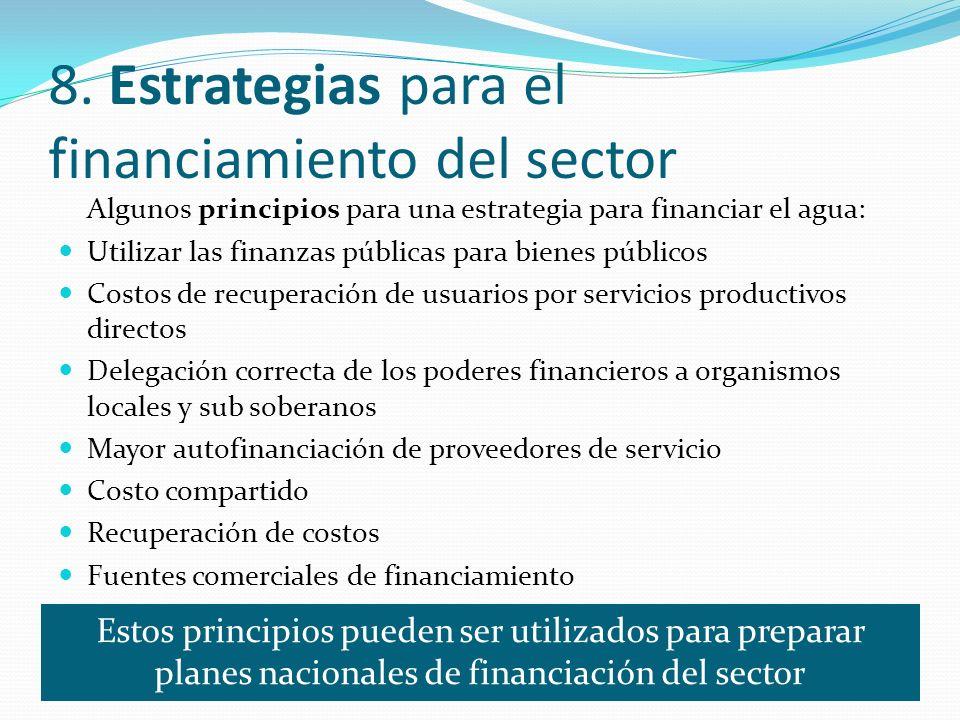 8. Estrategias para el financiamiento del sector Algunos principios para una estrategia para financiar el agua: Utilizar las finanzas públicas para bi