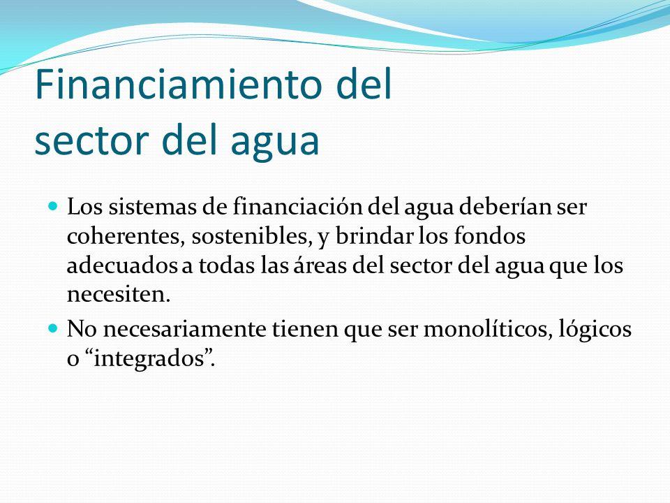 Financiamiento del sector del agua Los sistemas de financiación del agua deberían ser coherentes, sostenibles, y brindar los fondos adecuados a todas las áreas del sector del agua que los necesiten.