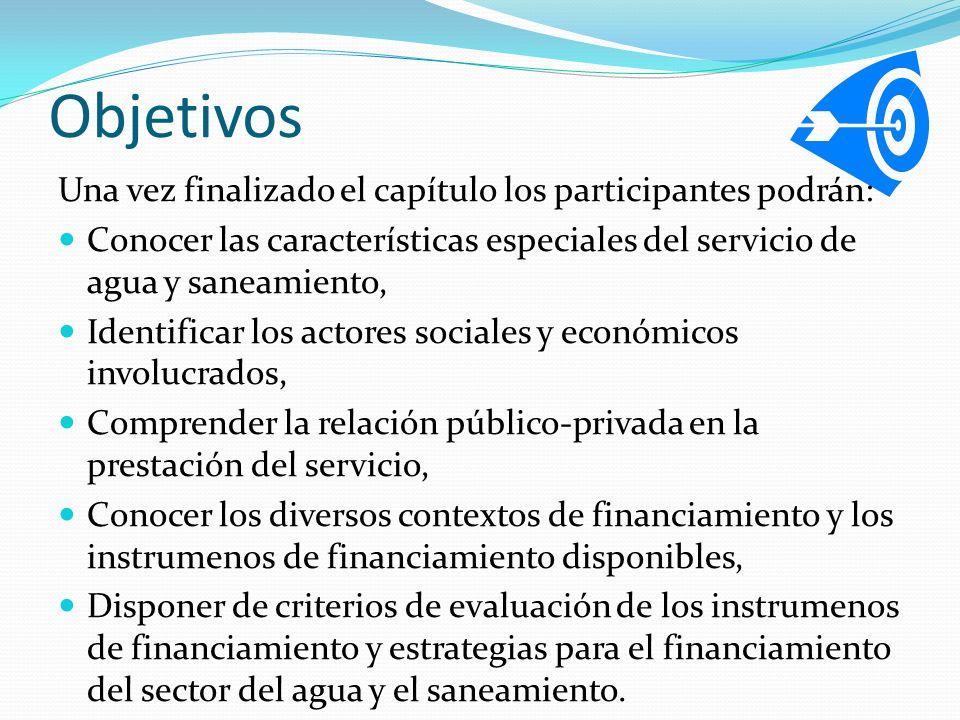 Objetivos Una vez finalizado el capítulo los participantes podrán: Conocer las características especiales del servicio de agua y saneamiento, Identificar los actores sociales y económicos involucrados, Comprender la relación público-privada en la prestación del servicio, Conocer los diversos contextos de financiamiento y los instrumenos de financiamiento disponibles, Disponer de criterios de evaluación de los instrumenos de financiamiento y estrategias para el financiamiento del sector del agua y el saneamiento.