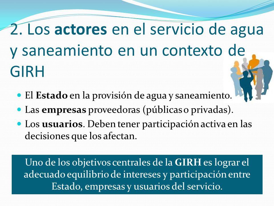 2. Los actores en el servicio de agua y saneamiento en un contexto de GIRH El Estado en la provisión de agua y saneamiento. Las empresas proveedoras (