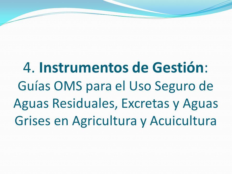 4. Instrumentos de Gestión: Guías OMS para el Uso Seguro de Aguas Residuales, Excretas y Aguas Grises en Agricultura y Acuicultura