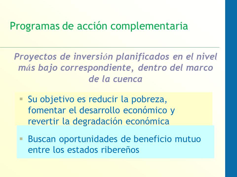 Programas de acción complementaria Su objetivo es reducir la pobreza, fomentar el desarrollo económico y revertir la degradación económica Buscan oportunidades de beneficio mutuo entre los estados ribereños Proyectos de inversi ó n planificados en el nivel m á s bajo correspondiente, dentro del marco de la cuenca
