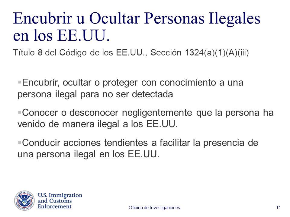 Oficina de Investigaciones 11 Encubrir u Ocultar Personas Ilegales en los EE.UU. Encubrir, ocultar o proteger con conocimiento a una persona ilegal pa