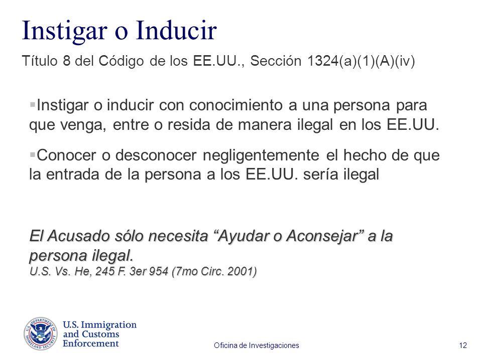 Oficina de Investigaciones 12 Instigar o Inducir Título 8 del Código de los EE.UU., Sección 1324(a)(1)(A)(iv) Instigar o inducir con conocimiento a una persona para que venga, entre o resida de manera ilegal en los EE.UU.