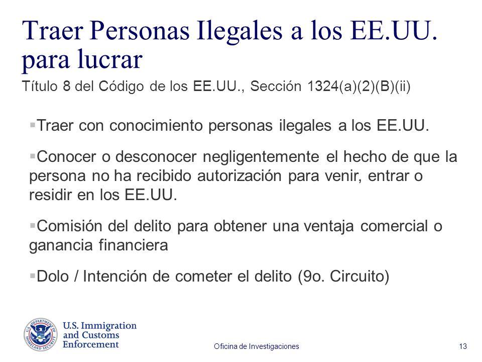 Oficina de Investigaciones 13 Traer Personas Ilegales a los EE.UU. para lucrar Título 8 del Código de los EE.UU., Sección 1324(a)(2)(B)(ii) Traer con