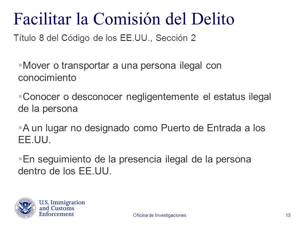 Oficina de Investigaciones 15 Facilitar la Comisión del Delito Título 8 del Código de los EE.UU., Sección 2 Mover o transportar a una persona ilegal c
