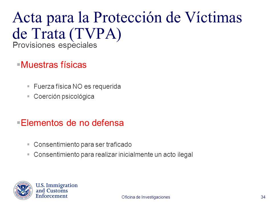 Oficina de Investigaciones 34 Muestras físicas Fuerza física NO es requerida Coerción psicológica Elementos de no defensa Consentimiento para ser traficado Consentimiento para realizar inicialmente un acto ilegal Provisiones especiales Acta para la Protección de Víctimas de Trata (TVPA)