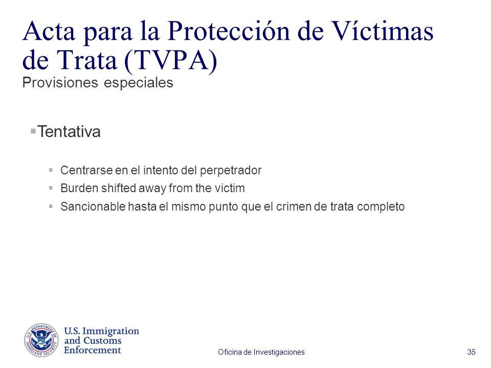Oficina de Investigaciones 35 Tentativa Centrarse en el intento del perpetrador Burden shifted away from the victim Sancionable hasta el mismo punto que el crimen de trata completo Provisiones especiales Acta para la Protección de Víctimas de Trata (TVPA)