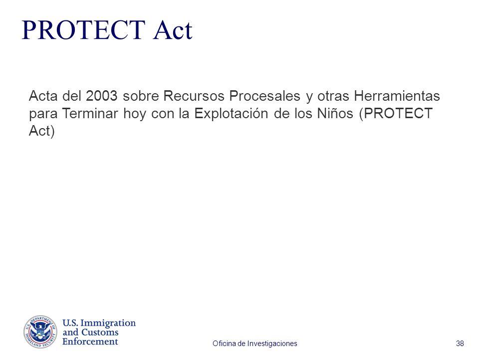 Oficina de Investigaciones 38 Acta del 2003 sobre Recursos Procesales y otras Herramientas para Terminar hoy con la Explotación de los Niños (PROTECT Act) PROTECT Act
