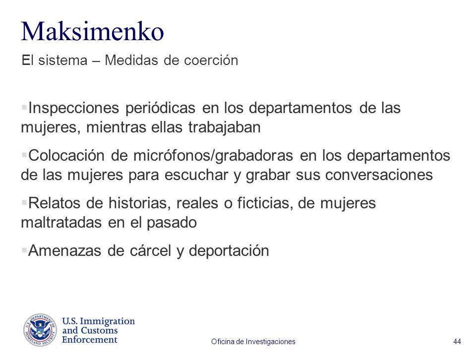 Oficina de Investigaciones 44 Maksimenko El sistema – Medidas de coerción Inspecciones periódicas en los departamentos de las mujeres, mientras ellas trabajaban Colocación de micrófonos/grabadoras en los departamentos de las mujeres para escuchar y grabar sus conversaciones Relatos de historias, reales o ficticias, de mujeres maltratadas en el pasado Amenazas de cárcel y deportación