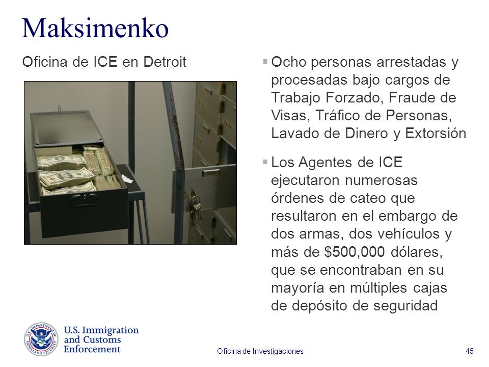 Oficina de Investigaciones 45 Maksimenko Oficina de ICE en Detroit Ocho personas arrestadas y procesadas bajo cargos de Trabajo Forzado, Fraude de Visas, Tráfico de Personas, Lavado de Dinero y Extorsión Los Agentes de ICE ejecutaron numerosas órdenes de cateo que resultaron en el embargo de dos armas, dos vehículos y más de $500,000 dólares, que se encontraban en su mayoría en múltiples cajas de depósito de seguridad
