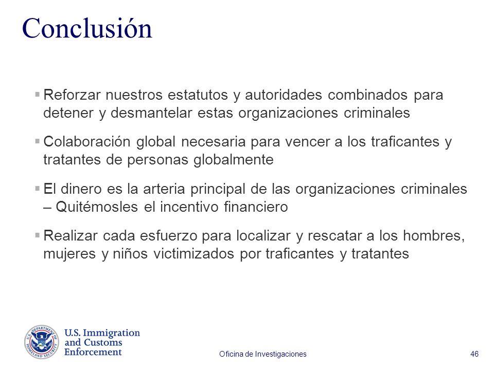 Oficina de Investigaciones 46 Conclusión Reforzar nuestros estatutos y autoridades combinados para detener y desmantelar estas organizaciones criminal