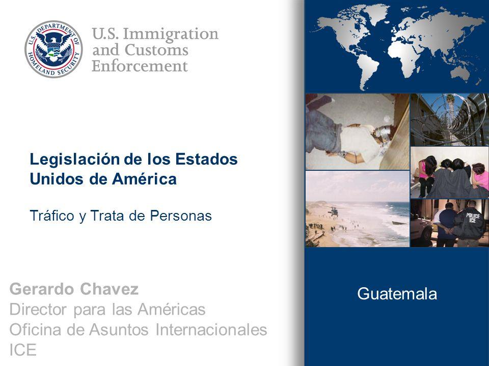 Gerardo Chavez Director para las Américas Oficina de Asuntos Internacionales ICE Guatemala Legislación de los Estados Unidos de América Tráfico y Trata de Personas