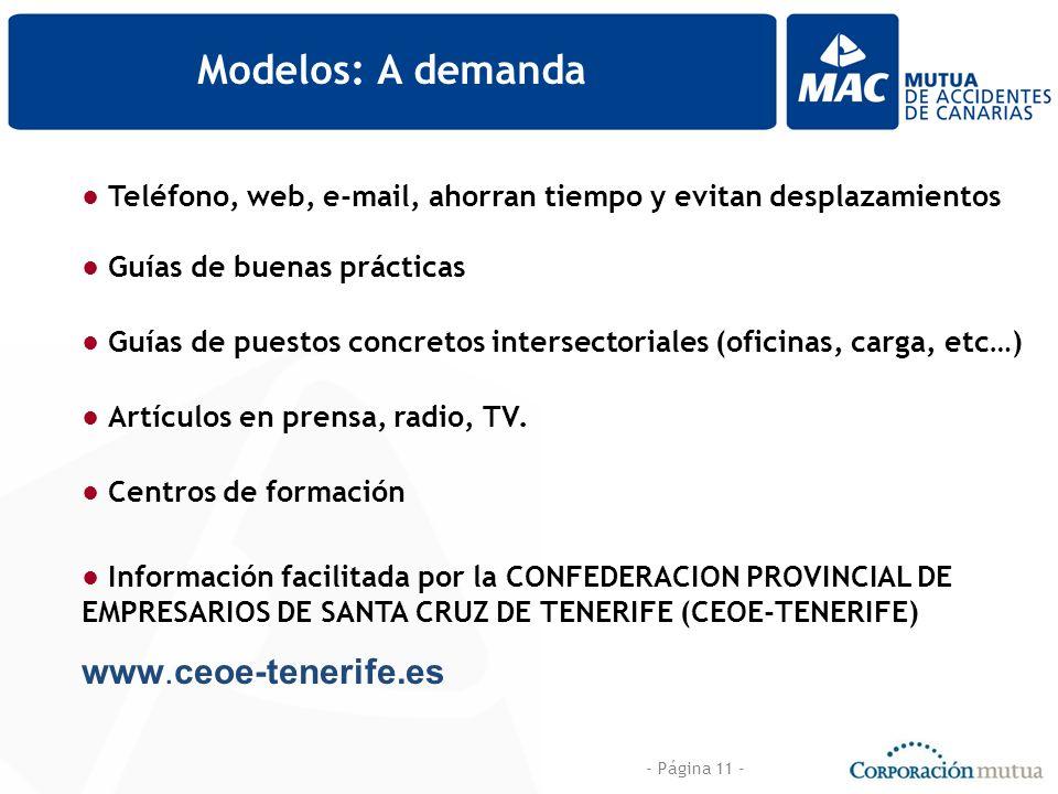 - Página 11 - Modelos: A demanda Información facilitada por la CONFEDERACION PROVINCIAL DE EMPRESARIOS DE SANTA CRUZ DE TENERIFE (CEOE-TENERIFE) www.ceoe-tenerife.es Teléfono, web, e-mail, ahorran tiempo y evitan desplazamientos Guías de buenas prácticas Guías de puestos concretos intersectoriales (oficinas, carga, etc…) Artículos en prensa, radio, TV.
