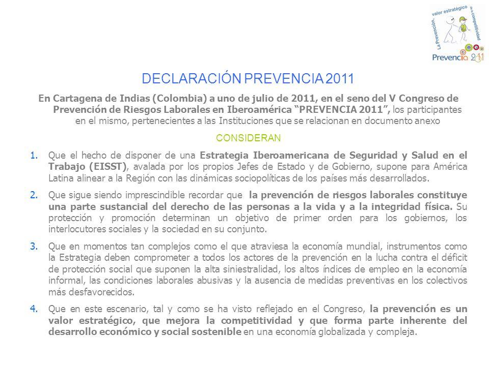 DECLARACIÓN PREVENCIA 2011 En Cartagena de Indias (Colombia) a uno de julio de 2011, en el seno del V Congreso de Prevención de Riesgos Laborales en Iberoamérica PREVENCIA 2011, los participantes en el mismo, pertenecientes a las Instituciones que se relacionan en documento anexo CONSIDERAN 1.Que el hecho de disponer de una Estrategia Iberoamericana de Seguridad y Salud en el Trabajo (EISST), avalada por los propios Jefes de Estado y de Gobierno, supone para América Latina alinear a la Región con las dinámicas sociopolíticas de los países más desarrollados.