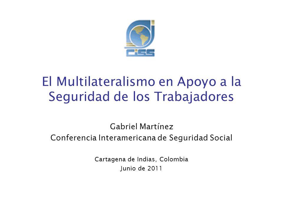 El Multilateralismo en Apoyo a la Seguridad de los Trabajadores Gabriel Martínez Conferencia Interamericana de Seguridad Social Cartagena de Indias, C