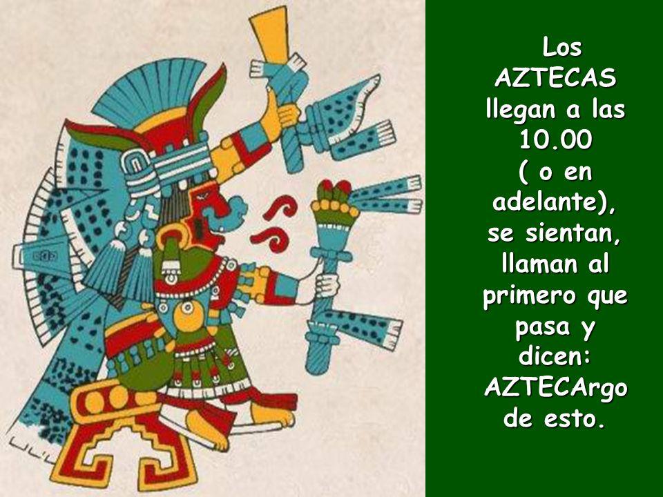 Los AZTECAS llegan a las 10.00 ( o en adelante), se sientan, llaman al primero que pasa y dicen: AZTECArgo de esto.