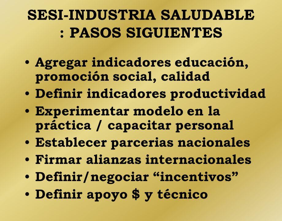 SESI-INDUSTRIA SALUDABLE : PASOS SIGUIENTES Agregar indicadores educación, promoción social, calidad Definir indicadores productividad Experimentar mo